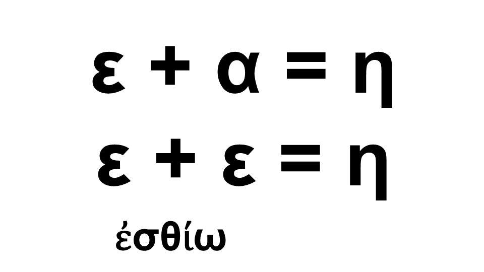 ε + ε = η ἐ σθ ί ω