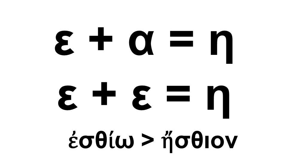 ε + α = η ε + ε = η ἐ σθ ί ω > ἤ σθιον