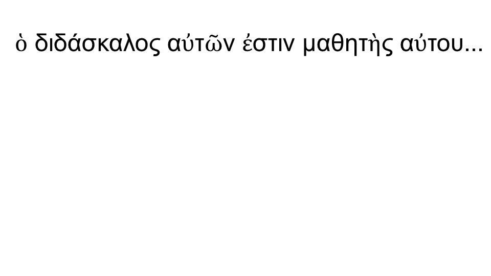 ὁ διδάσκαλος α ὐ τ ῶ ν ἐ στιν μαθητ ὴ ς α ὐ του...