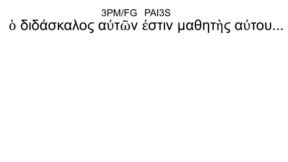 ὁ διδάσκαλος α ὐ τ ῶ ν ἐ στιν μαθητ ὴ ς α ὐ του... 3PM/FG PAI3S