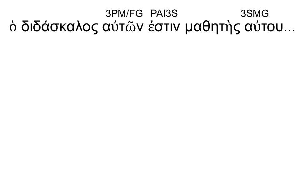 ὁ διδάσκαλος α ὐ τ ῶ ν ἐ στιν μαθητ ὴ ς α ὐ του... 3PM/FG PAI3S 3SMG