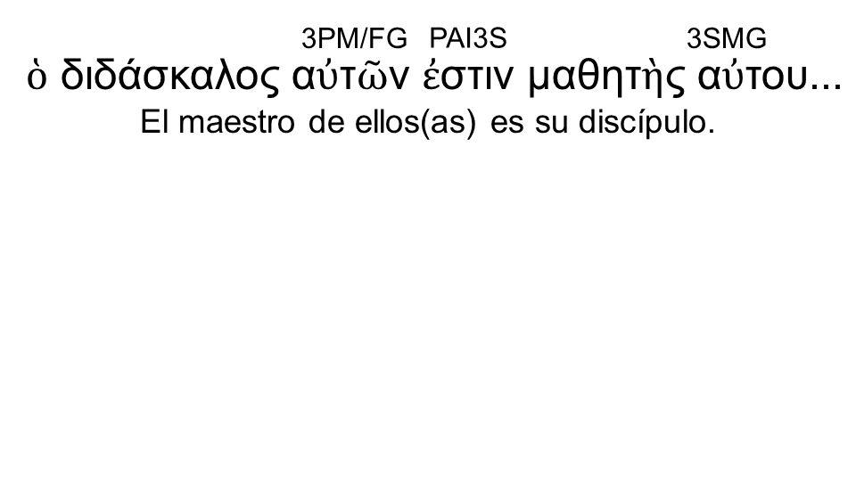 ὁ διδάσκαλος α ὐ τ ῶ ν ἐ στιν μαθητ ὴ ς α ὐ του... El maestro de ellos(as) es su discípulo. 3PM/FG PAI3S 3SMG