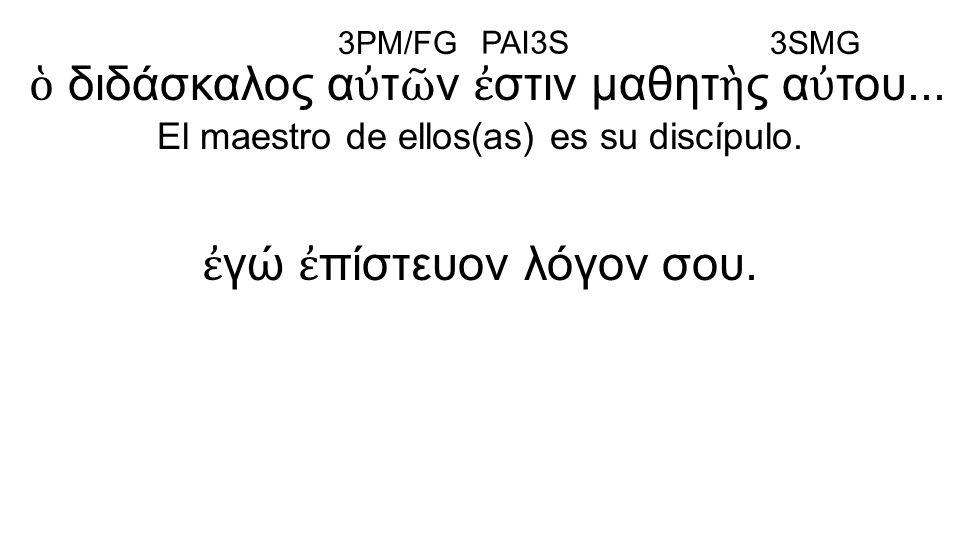 ἐ γώ ἐ πίστευον λόγον σου. ὁ διδάσκαλος α ὐ τ ῶ ν ἐ στιν μαθητ ὴ ς α ὐ του... El maestro de ellos(as) es su discípulo. 3PM/FG PAI3S 3SMG