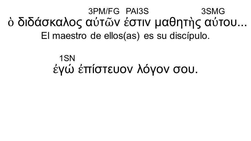 ἐ γώ ἐ πίστευον λόγον σου. ὁ διδάσκαλος α ὐ τ ῶ ν ἐ στιν μαθητ ὴ ς α ὐ του... El maestro de ellos(as) es su discípulo. 3PM/FG PAI3S 3SMG 1SN
