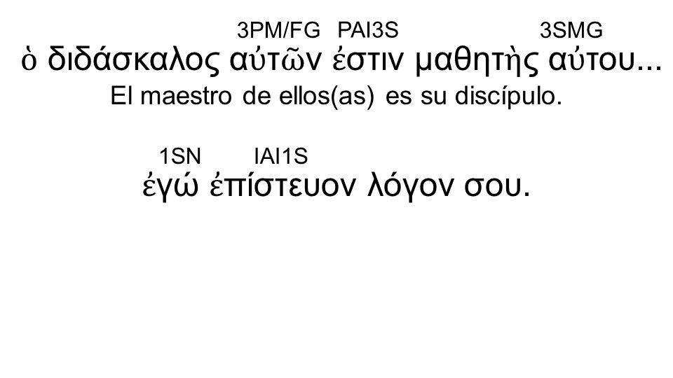 ἐ γώ ἐ πίστευον λόγον σου. ὁ διδάσκαλος α ὐ τ ῶ ν ἐ στιν μαθητ ὴ ς α ὐ του... El maestro de ellos(as) es su discípulo. 3PM/FG PAI3S 3SMG 1SNIAI1S
