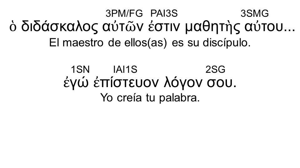 ἐ γώ ἐ πίστευον λόγον σου. Yo creía tu palabra. ὁ διδάσκαλος α ὐ τ ῶ ν ἐ στιν μαθητ ὴ ς α ὐ του... El maestro de ellos(as) es su discípulo. 3PM/FG PAI