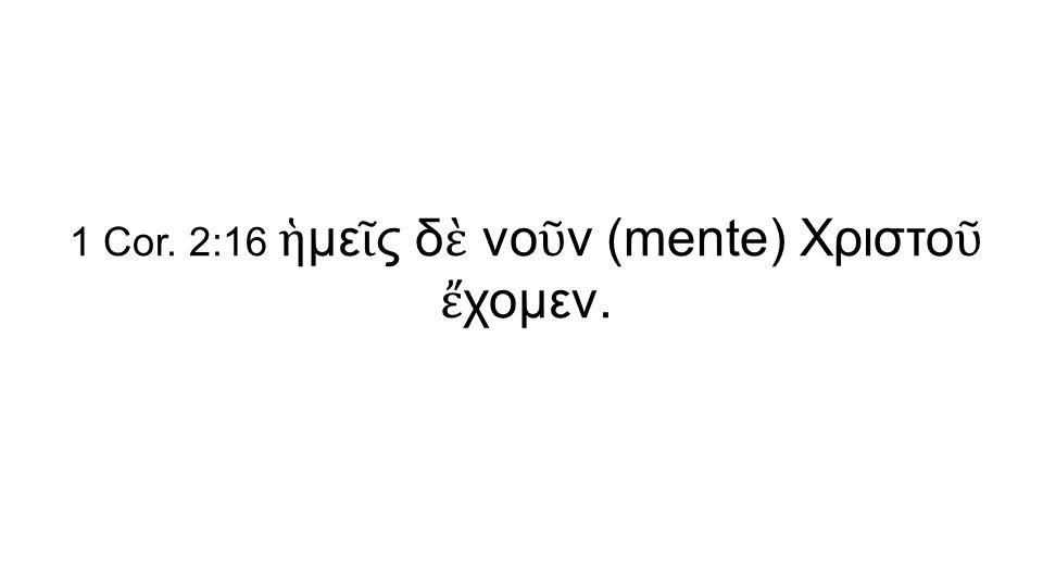 1 Cor. 2:16 ἡ με ῖ ς δ ὲ νο ῦ ν (mente) Χριστο ῦ ἔ χομεν.
