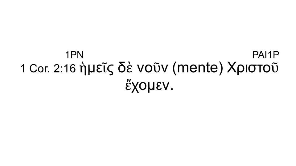 1 Cor. 2:16 ἡ με ῖ ς δ ὲ νο ῦ ν (mente) Χριστο ῦ ἔ χομεν. 1PNPAI1P