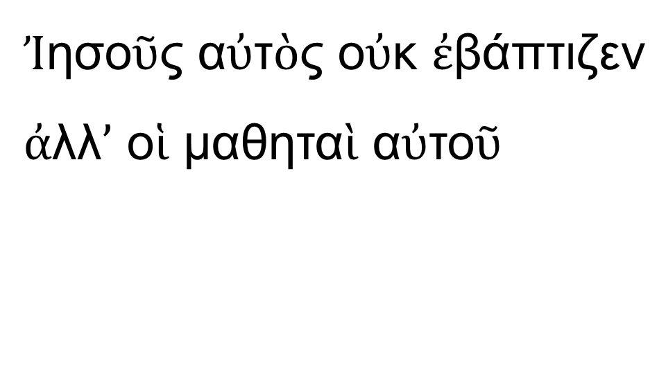 Ἰ ησο ῦ ς α ὐ τ ὸ ς ο ὐ κ ἐ βάπτιζεν ἀ λλ ' ο ἱ μαθητα ὶ α ὐ το ῦ