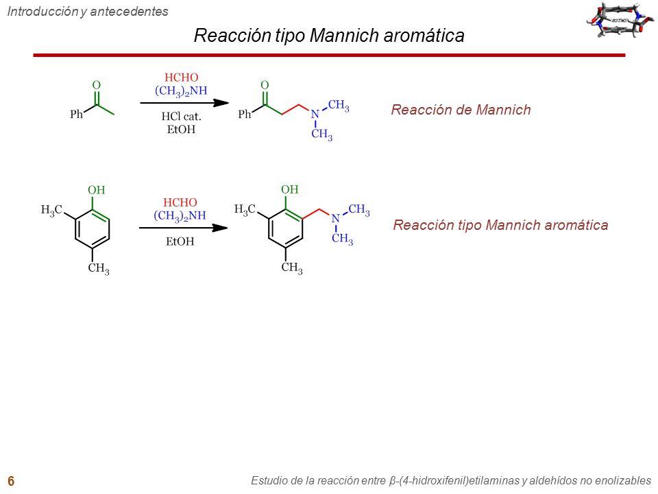 Introducción y antecedentes Estudio de la reacción entre β-(4-hidroxifenil)etilaminas y aldehídos no enolizables 6 Reacción de Mannich Reacción tipo M