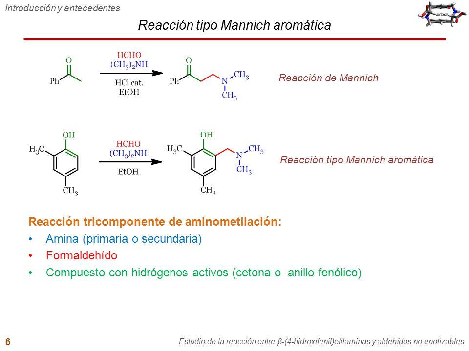 Introducción y antecedentes Estudio de la reacción entre β-(4-hidroxifenil)etilaminas y aldehídos no enolizables 6 Reacción tricomponente de aminometi