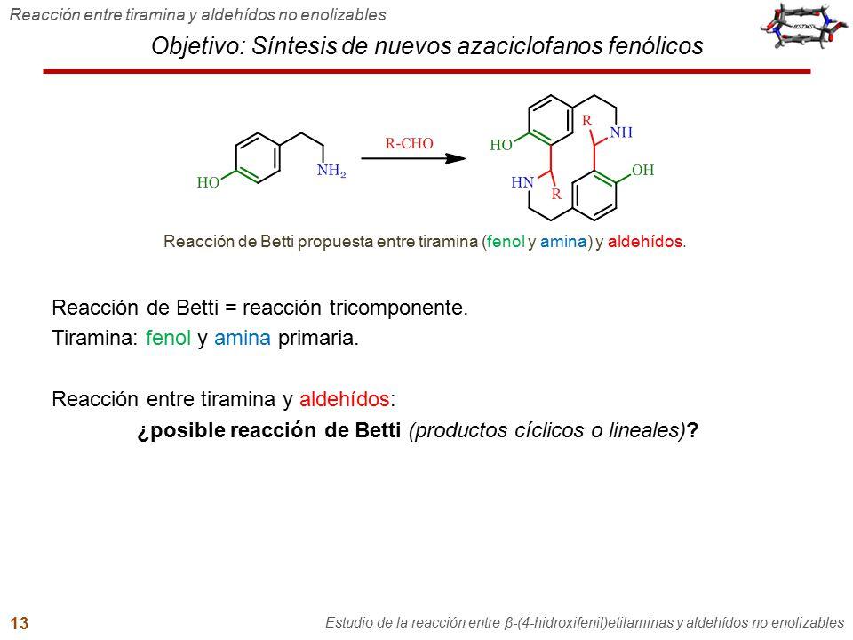 Objetivo: Síntesis de nuevos azaciclofanos fenólicos Reacción de Betti = reacción tricomponente. Tiramina: fenol y amina primaria. Reacción entre tira
