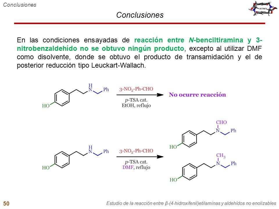 Conclusiones En las condiciones ensayadas de reacción entre N-benciltiramina y 3- nitrobenzaldehído no se obtuvo ningún producto, excepto al utilizar