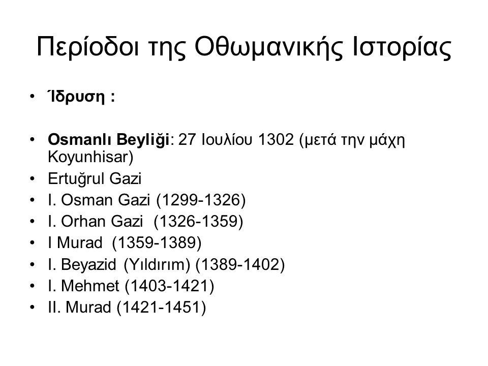 Περίοδοι της Οθωμανικής Ιστορίας Ίδρυση : Osmanlı Beyliği: 27 Ιουλίου 1302 (μετά την μάχη Koyunhisar) Εrtuğrul Gazi I. Osman Gazi (1299-1326) I. Orhan