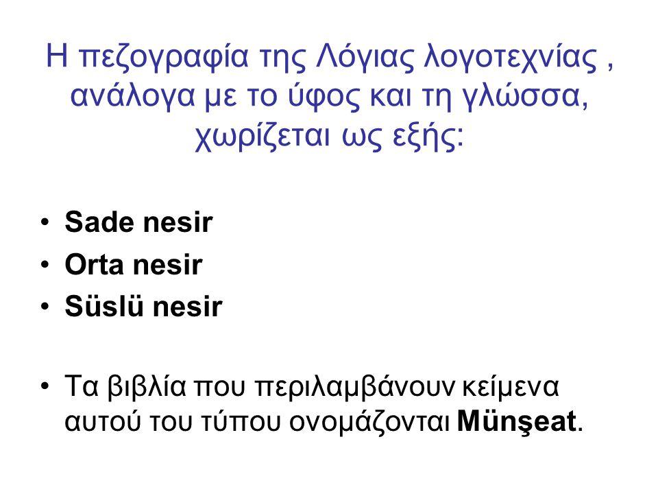 Η πεζογραφία της Λόγιας λογοτεχνίας, ανάλογα με το ύφος και τη γλώσσα, χωρίζεται ως εξής: Sade nesir Orta nesir Süslü nesir Τα βιβλία που περιλαμβάνουν κείμενα αυτού του τύπου ονομάζονται Münşeat.