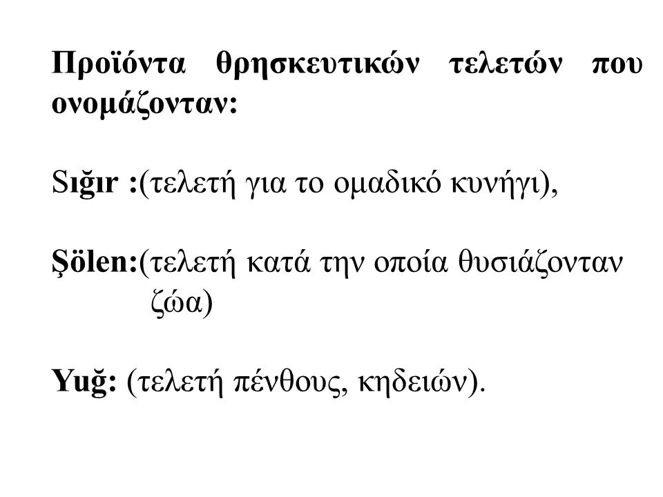 Προϊόντα θρησκευτικών τελετών που ονομάζονταν: Sığır :(τελετή για το ομαδικό κυνήγι), Şölen:(τελετή κατά την οποία θυσιάζονταν ζώα) Yuğ: (τελετή πένθους, κηδειών).