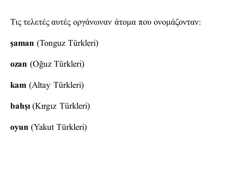 Τις τελετές αυτές οργάνωναν άτομα που ονομάζονταν: şaman (Tonguz Türkleri) ozan (Oğuz Türkleri) kam (Altay Türkleri) bahşı (Kırgız Türkleri) oyun (Yak