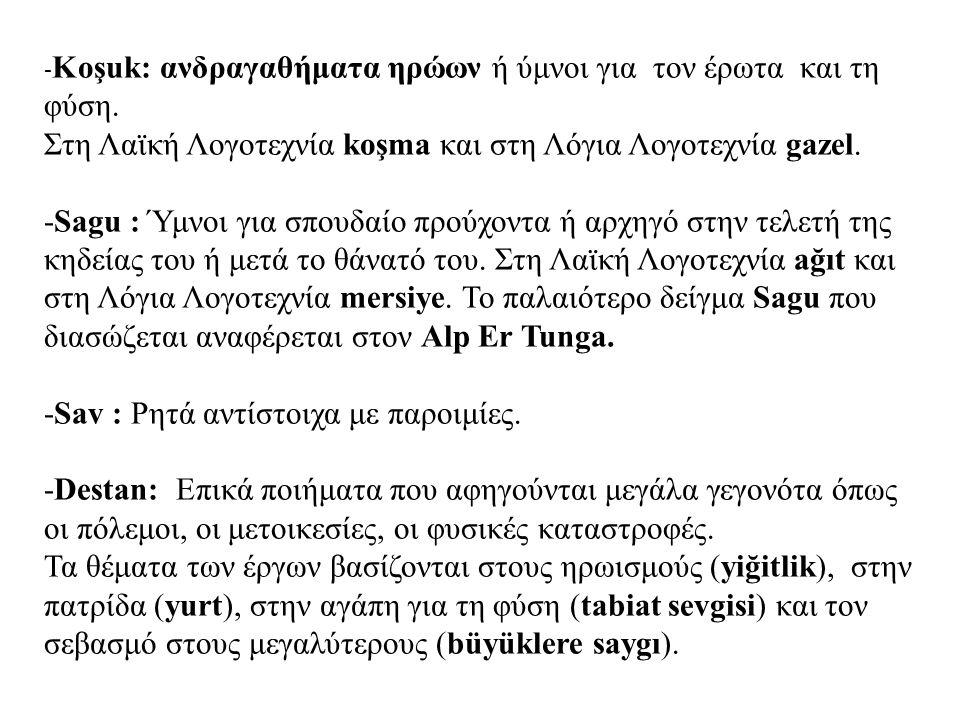- Κoşuk: ανδραγαθήματα ηρώων ή ύμνοι για τον έρωτα και τη φύση. Στη Λαϊκή Λογοτεχνία koşma και στη Λόγια Λογοτεχνία gazel. -Sagu : Ύμνοι για σπουδαίο