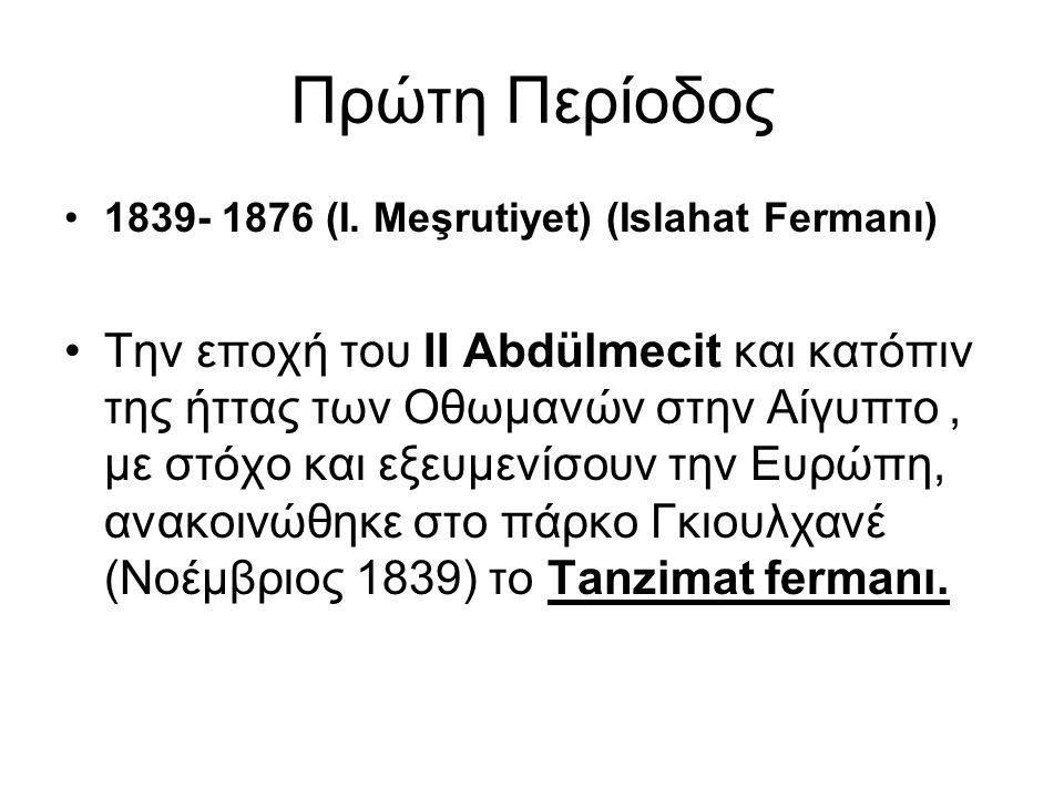 Πρώτη Περίοδος 1839- 1876 (I. Meşrutiyet) (Islahat Fermanı) Tην εποχή του II Abdülmecit και κατόπιν της ήττας των Οθωμανών στην Αίγυπτο, με στόχο και