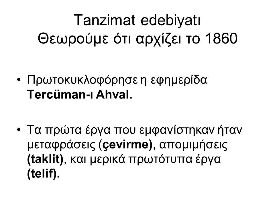 Tanzimat edebiyatı Θεωρούμε ότι αρχίζει το 1860 Πρωτοκυκλοφόρησε η εφημερίδα Tercüman-ı Ahval. Τα πρώτα έργα που εμφανίστηκαν ήταν μεταφράσεις (çevirm