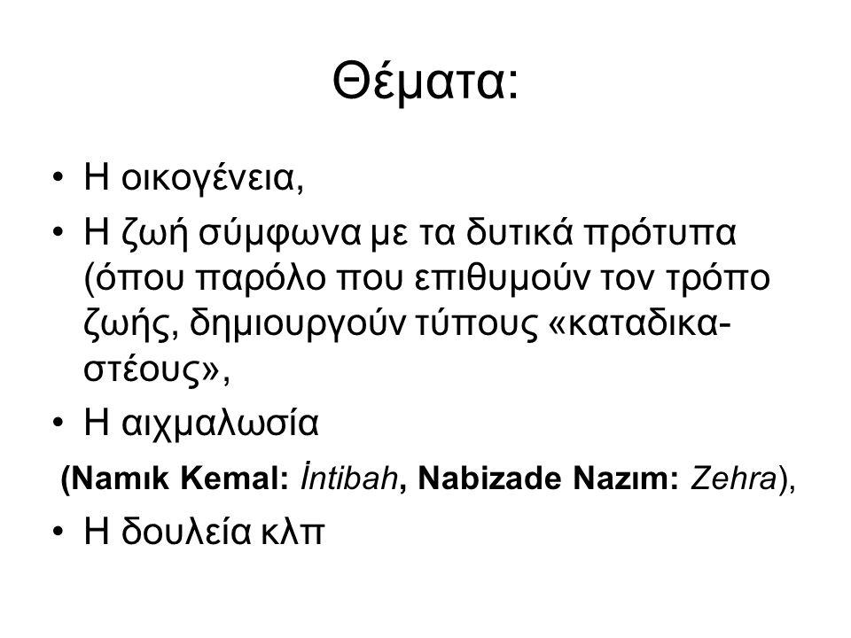 Θέματα: Η οικογένεια, Η ζωή σύμφωνα με τα δυτικά πρότυπα (όπου παρόλο που επιθυμούν τον τρόπο ζωής, δημιουργούν τύπους «καταδικα- στέους», Η αιχμαλωσία (Namık Kemal: İntibah, Nabizade Nazım: Zehra), Η δουλεία κλπ