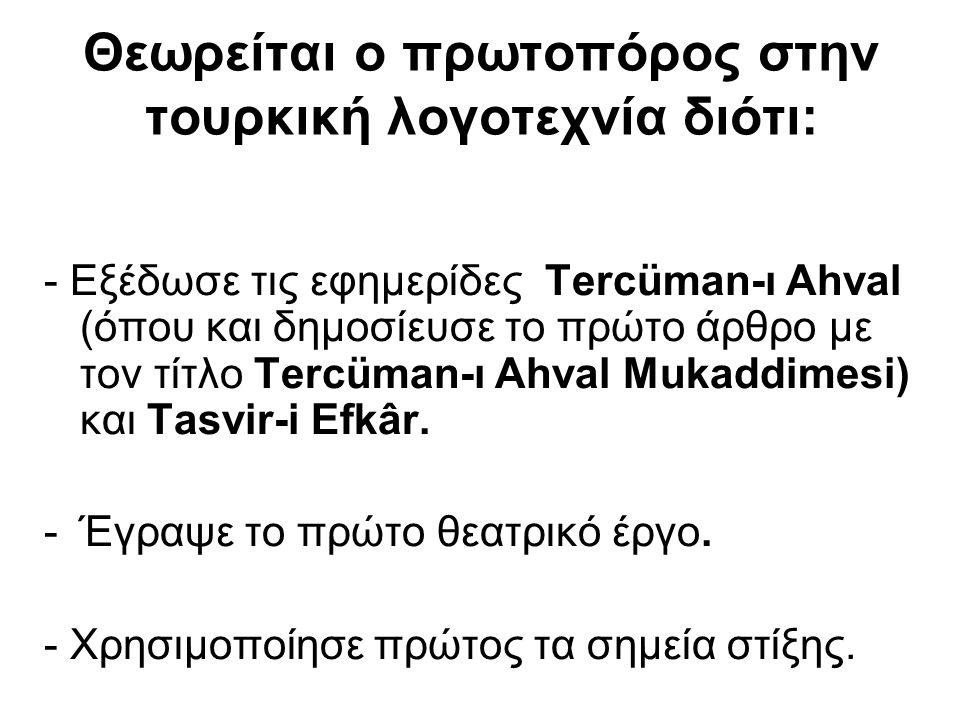 Θεωρείται ο πρωτοπόρος στην τουρκική λογοτεχνία διότι: - Εξέδωσε τις εφημερίδες Tercüman-ı Ahval (όπου και δημοσίευσε το πρώτο άρθρο με τον τίτλο Terc