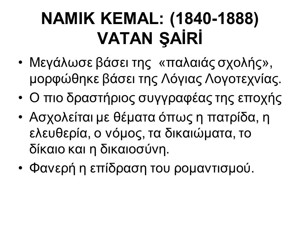 NAMIK KEMAL: (1840-1888) VATAΝ ŞAİRİ Μεγάλωσε βάσει της «παλαιάς σχολής», μορφώθηκε βάσει της Λόγιας Λογοτεχνίας. Ο πιο δραστήριος συγγραφέας της εποχ