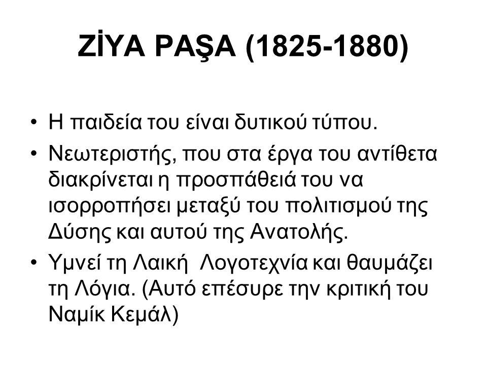 ZİYA PAŞA (1825-1880) Η παιδεία του είναι δυτικού τύπου. Νεωτεριστής, που στα έργα του αντίθετα διακρίνεται η προσπάθειά του να ισορροπήσει μεταξύ του