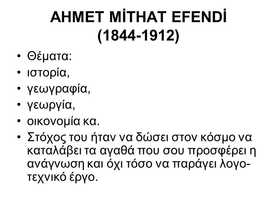 AHMET MİTHAT EFENDİ (1844-1912) Θέματα: ιστορία, γεωγραφία, γεωργία, οικονομία κα.