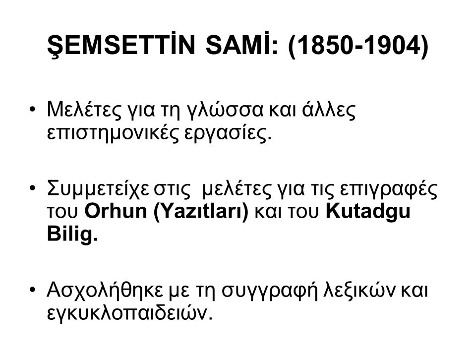ŞEMSETTİN SAMİ: (1850-1904) Μελέτες για τη γλώσσα και άλλες επιστημονικές εργασίες. Συμμετείχε στις μελέτες για τις επιγραφές του Orhun (Yazıtları) κα