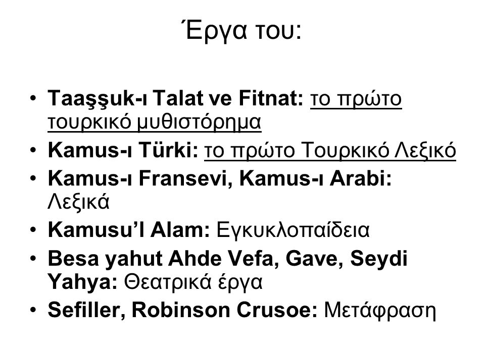 Έργα του: Taaşşuk-ı Talat ve Fitnat: το πρώτο τουρκικό μυθιστόρημα Kamus-ı Türki: το πρώτο Τουρκικό Λεξικό Kamus-ı Fransevi, Kamus-ı Arabi: Λεξικά Kamusu'l Alam: Εγκυκλοπαίδεια Besa yahut Ahde Vefa, Gave, Seydi Yahya: Θεατρικά έργα Sefiller, Robinson Crusoe: Μετάφραση