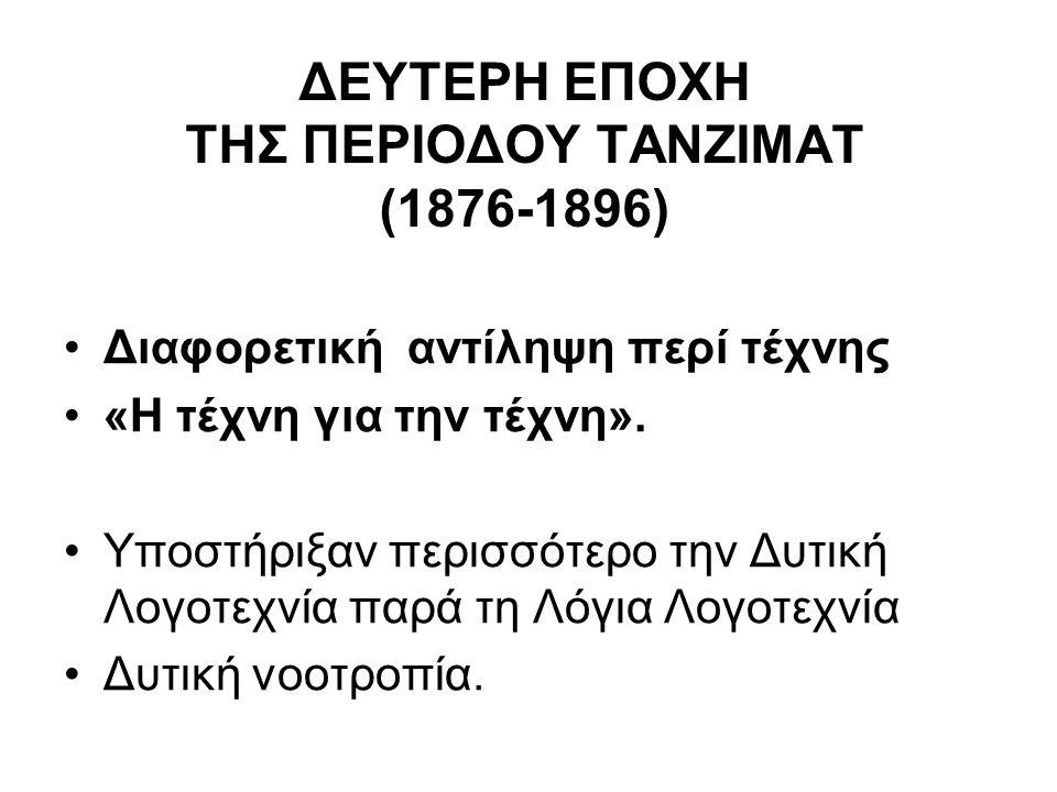 ΔΕΥΤΕΡΗ ΕΠΟΧΗ ΤΗΣ ΠΕΡΙΟΔΟΥ ΤΑΝΖΙΜΑΤ (1876-1896) Διαφορετική αντίληψη περί τέχνης «Η τέχνη για την τέχνη». Υποστήριξαν περισσότερο την Δυτική Λογοτεχνί