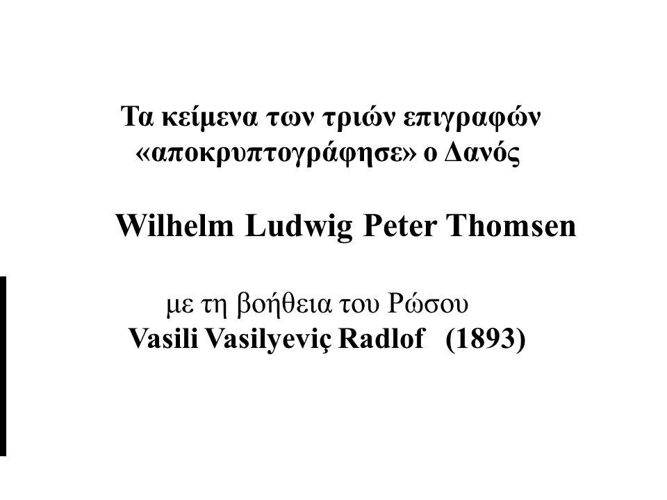 Τα κείμενα των τριών επιγραφών «αποκρυπτογράφησε» ο Δανός Wilhelm Ludwig Peter Thomsen με τη βοήθεια του Ρώσου Vasili Vasilyeviç Radlof (1893)