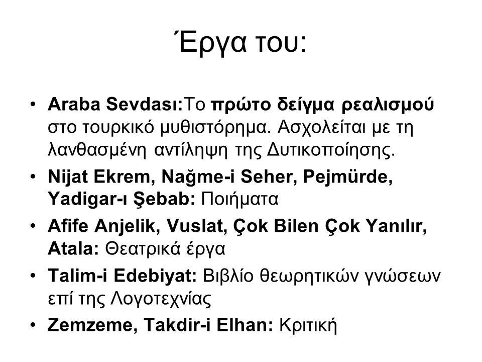 Έργα του: Araba Sevdası:Το πρώτο δείγμα ρεαλισμού στο τουρκικό μυθιστόρημα. Ασχολείται με τη λανθασμένη αντίληψη της Δυτικοποίησης. Nijat Ekrem, Nağme