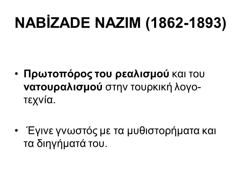 NABİZADE NAZIM (1862-1893) Πρωτοπόρος του ρεαλισμού και του νατουραλισμού στην τουρκική λογο- τεχνία. Έγινε γνωστός με τα μυθιστορήματα και τα διηγήμα