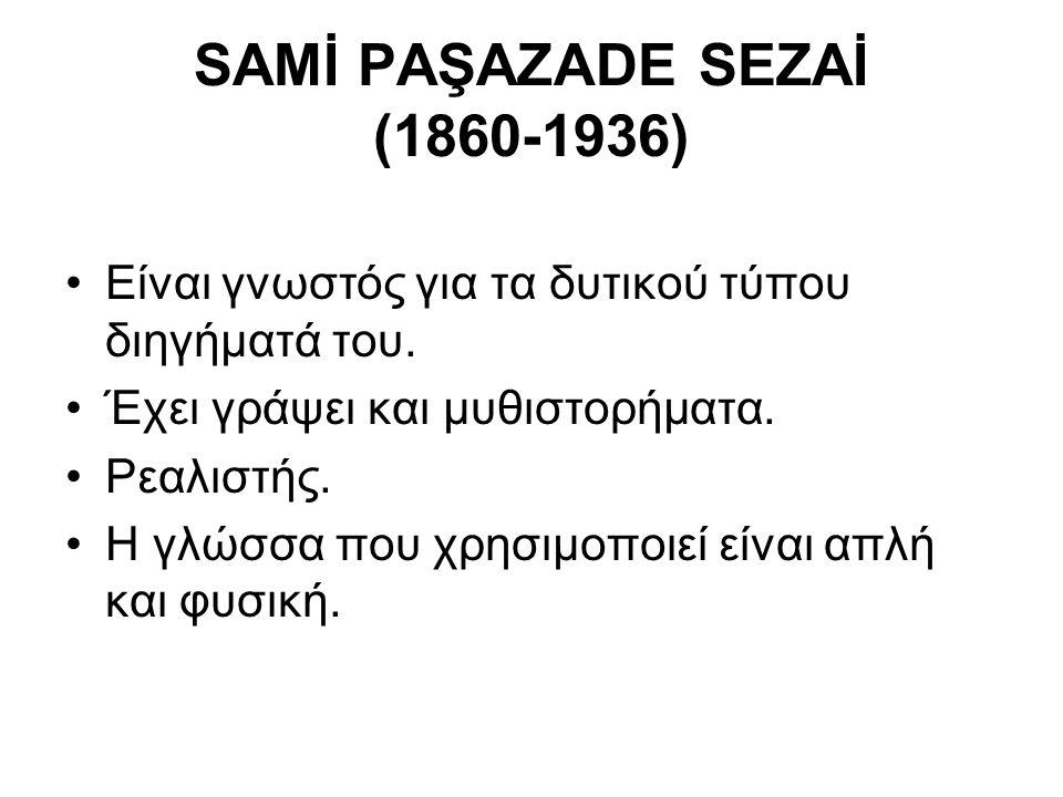 SAMİ PAŞAZADE SEZAİ (1860-1936) Είναι γνωστός για τα δυτικού τύπου διηγήματά του. Έχει γράψει και μυθιστορήματα. Ρεαλιστής. Η γλώσσα που χρησιμοποιεί