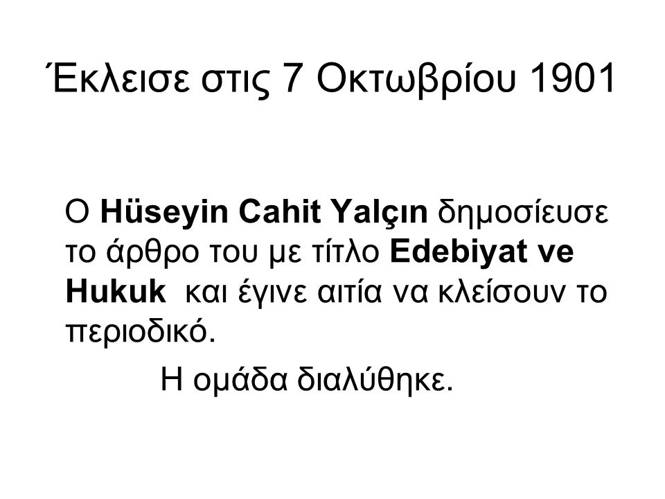 Έκλεισε στις 7 Οκτωβρίου 1901 Ο Hüseyin Cahit Yalçın δημοσίευσε το άρθρο του με τίτλο Edebiyat ve Hukuk και έγινε αιτία να κλείσουν το περιοδικό. Η ομ