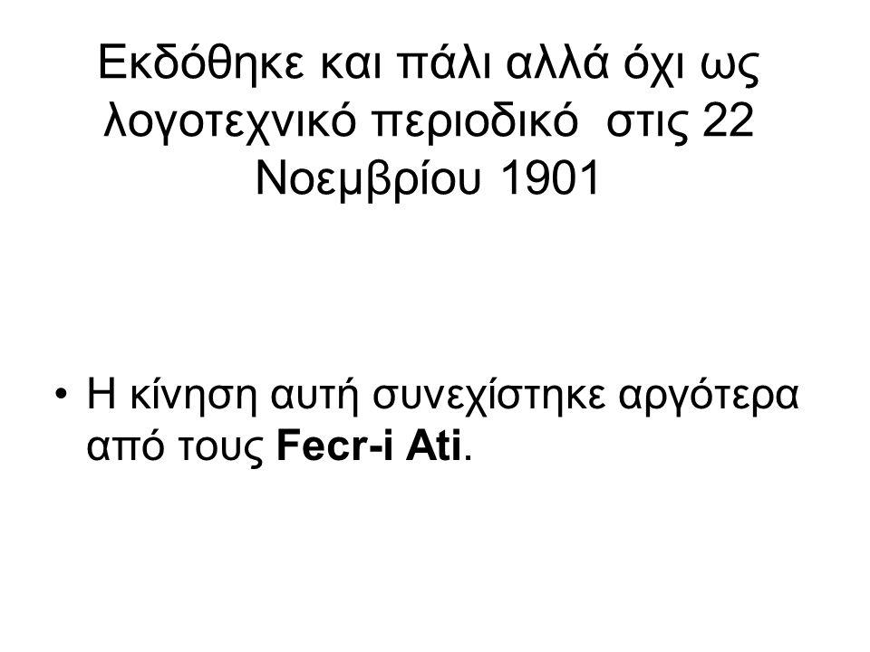 Εκδόθηκε και πάλι αλλά όχι ως λογοτεχνικό περιοδικό στις 22 Νοεμβρίου 1901 Η κίνηση αυτή συνεχίστηκε αργότερα από τους Fecr-i Ati.