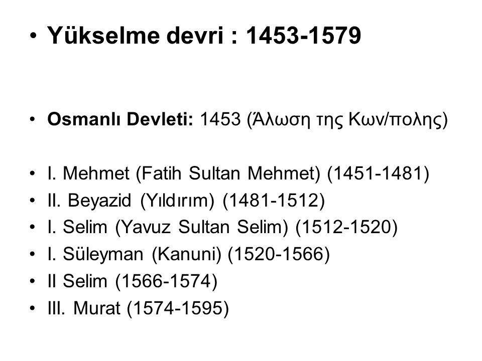 Yükselme devri : 1453-1579 Osmanlı Devleti: 1453 (Άλωση της Κων/πολης) I. Mehmet (Fatih Sultan Mehmet) (1451-1481) II. Beyazid (Yıldırım) (1481-1512)