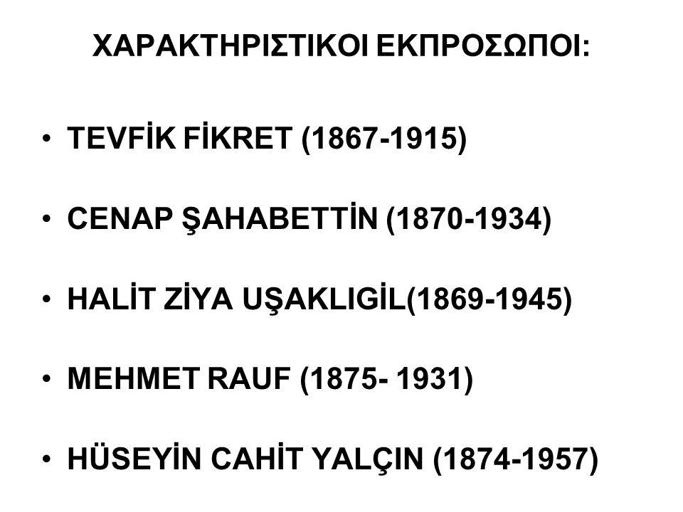ΧΑΡΑΚΤΗΡΙΣΤΙΚΟΙ ΕΚΠΡΟΣΩΠΟΙ: TEVFİK FİKRET (1867-1915) CENAP ŞAHABETTİN (1870-1934) HALİT ZİYA UŞAKLIGİL(1869-1945) MΕHMET RAUF (1875- 1931) HÜSEYİN CAHİT YALÇIN (1874-1957)
