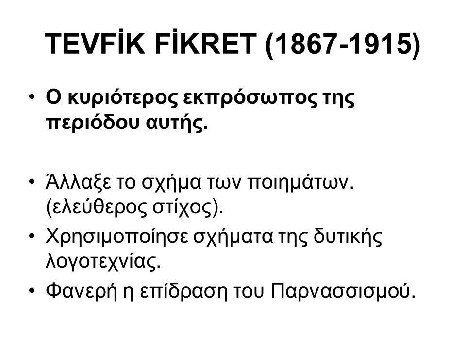TEVFİK FİKRET (1867-1915) Ο κυριότερος εκπρόσωπος της περιόδου αυτής. Άλλαξε το σχήμα των ποιημάτων. (ελεύθερος στίχος). Χρησιμοποίησε σχήματα της δυτ