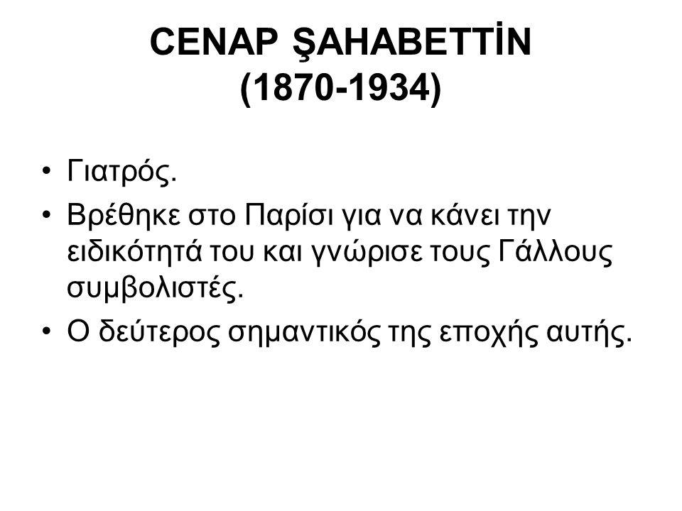 CENAP ŞAHABETTİN (1870-1934) Γιατρός. Βρέθηκε στο Παρίσι για να κάνει την ειδικότητά του και γνώρισε τους Γάλλους συμβολιστές. Ο δεύτερος σημαντικός τ