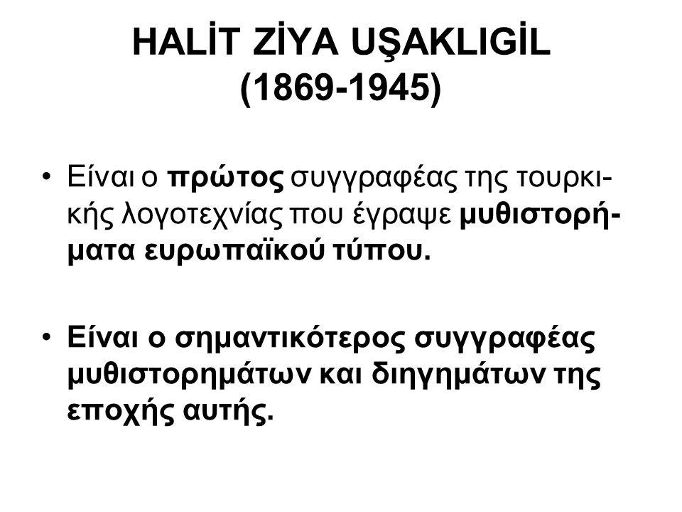 HALİT ZİYA UŞAKLIGİL (1869-1945) Είναι ο πρώτος συγγραφέας της τουρκι- κής λογοτεχνίας που έγραψε μυθιστορή- ματα ευρωπαϊκού τύπου. Είναι ο σημαντικότ