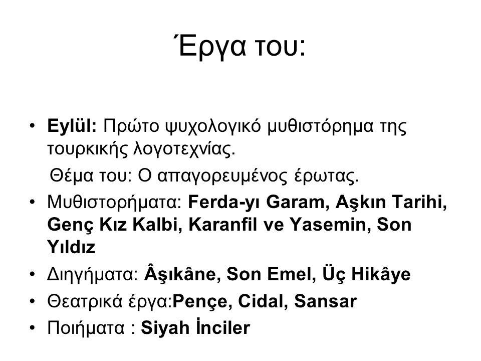 Έργα του: Eylül: Πρώτο ψυχολογικό μυθιστόρημα της τουρκικής λογοτεχνίας. Θέμα του: Ο απαγορευμένος έρωτας. Μυθιστορήματα: Ferda-yı Garam, Aşkın Tarihi