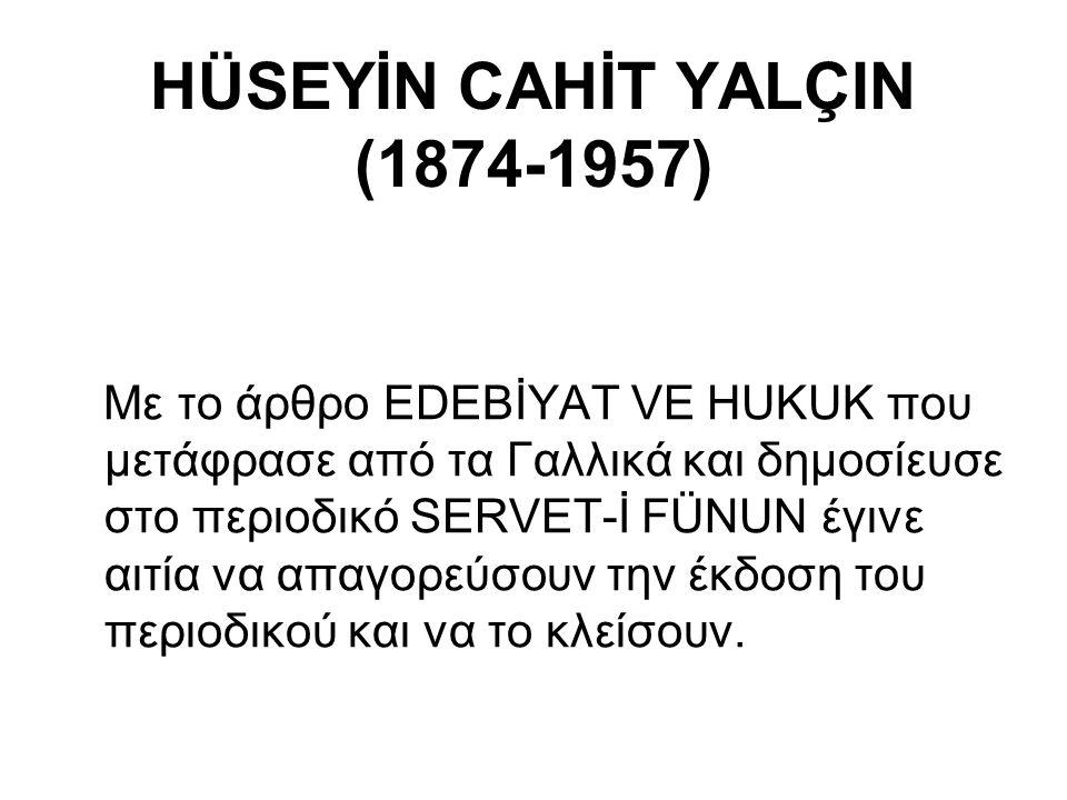 HÜSEYİN CAHİT YALÇIN (1874-1957) Με το άρθρο EDEBİYAT VE HUKUK που μετάφρασε από τα Γαλλικά και δημοσίευσε στο περιοδικό SERVET-İ FÜNUN έγινε αιτία να απαγορεύσουν την έκδοση του περιοδικού και να το κλείσουν.