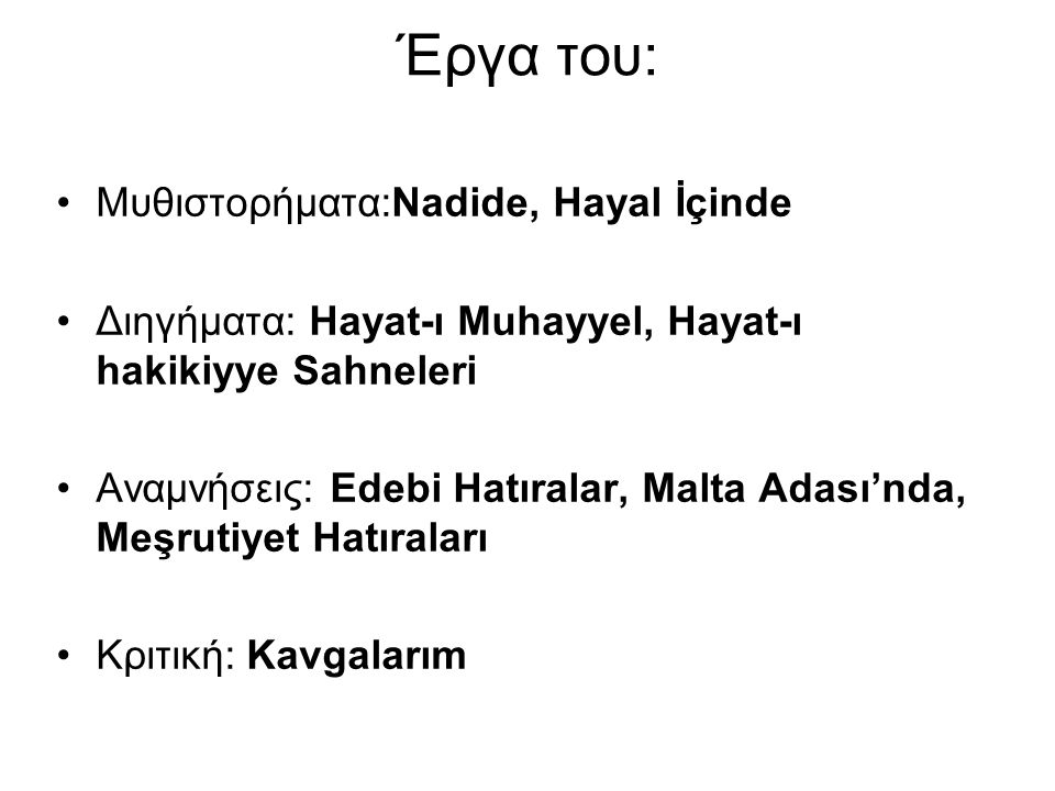 Έργα του: Μυθιστορήματα:Nadide, Hayal İçinde Διηγήματα: Hayat-ı Muhayyel, Hayat-ı hakikiyye Sahneleri Αναμνήσεις: Edebi Hatıralar, Malta Adası'nda, Me