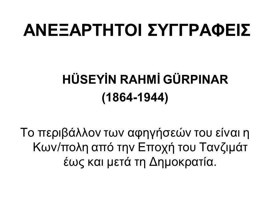 ΑΝΕΞΑΡΤΗΤΟΙ ΣΥΓΓΡΑΦΕΙΣ HÜSEYİN RAHMİ GÜRPINAR (1864-1944) Το περιβάλλον των αφηγήσεών του είναι η Κων/πολη από την Εποχή του Τανζιμάτ έως και μετά τη