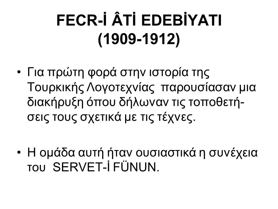 FECR-İ ÂTİ EDEBİYATI (1909-1912) Για πρώτη φορά στην ιστορία της Τουρκικής Λογοτεχνίας παρουσίασαν μια διακήρυξη όπου δήλωναν τις τοποθετή- σεις τους σχετικά με τις τέχνες.
