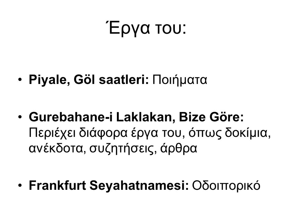 Έργα του: Piyale, Göl saatleri: Ποιήματα Gurebahane-i Laklakan, Bize Göre: Περιέχει διάφορα έργα του, όπως δοκίμια, ανέκδοτα, συζητήσεις, άρθρα Frankf