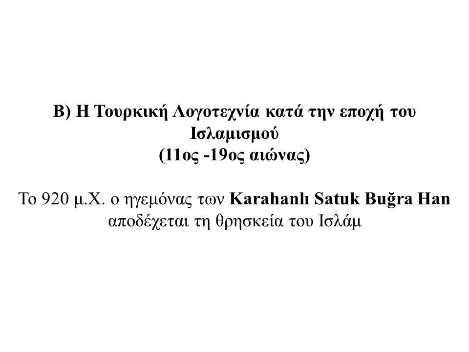 Β) Η Τουρκική Λογοτεχνία κατά την εποχή του Ισλαμισμού (11ος -19ος αιώνας) Το 920 μ.Χ. ο ηγεμόνας των Karahanlı Satuk Buğra Han αποδέχεται τη θρησκεία